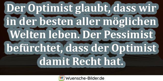 Der Optimist glaubt, dass wir