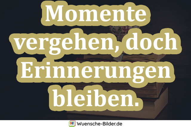 Momente vergehen, doch Erinnerungen bleiben.