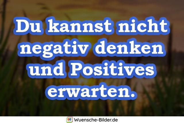 Du kannst nicht negativ denken
